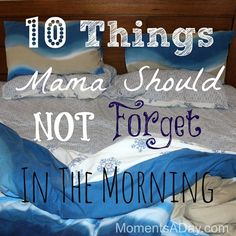I really, really love this article - 10 Things Mama Should NOT Forget In The Morning
