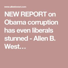 NEW REPORT on Obama corruption has even liberals stunned - Allen B. West…