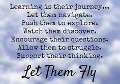 Learning is their journey... Let them navigate. Push them to explore. Watch them discover. Encourage their questions. Allow them to struggle. Support their thinking. Let Them Fly!