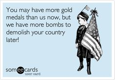 You may have more gold medals than us now, but we have more bombs to demolish your country later!