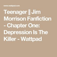 Teenager || Jim Morrison Fanfiction - Chapter One: Depression Is The Killer - Wattpad