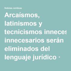 Arcaísmos, latinismos y tecnicismos innecesarios serán eliminados del lenguaje jurídico · Noticias Jurídicas