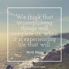 We think that accomplishing things will complete us, when it is experiencing life that will.  -Mark Nepo #quotes #wisdom  #ShermanFinancialGroup