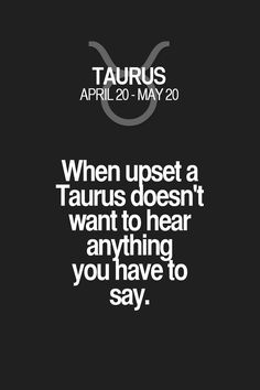 When upset a Taurus doesn't want to hear anything you havelo say. Taurus | Taurus Quotes | Taurus Zodiac Signs