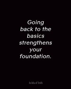 Going back to the basics strengthens your foundation.