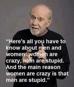 Women are crazy because men are stupid.. That sounds about right.