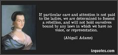 If particular care and attention is not paid to the ladies, we are determined to foment a rebellion, and will not hold ourselves bound by any laws in which we have no voice, or representation. (Abigail Adams) #quotes #quote #quotations #AbigailAdams
