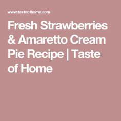 Fresh Strawberries & Amaretto Cream Pie Recipe | Taste of Home