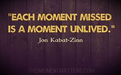 "One of my favorite quotes from Jon Kabat-Zinn: ""Each moment missed is a moment unlived. Relax Quotes, Fun Quotes, Happy Quotes, Life Quotes, Mindfulness Quotes, Mindfulness Meditation, Be Present Quotes, Compassion Fatigue, Jon Kabat Zinn"