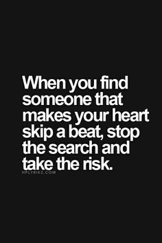 when you found someone that makes your heart skip a beat, stop the search and take the risk - #Quote