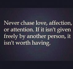 Never chase love, affection, and attention. If it isn't given freely by another person, it isn't worth having