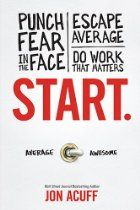 Start: Punch Fear in the Face, Escape Average and Do Work that Matters   Dr John A. King Wisdom and Insight from a lifetime of leadership www.drjohnaking.com