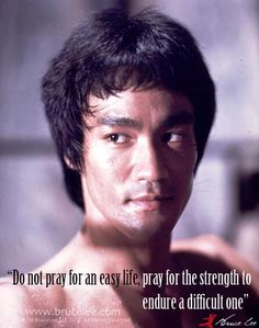 """""""Do not pray for an easy life, pray for the strength to endure a difficult one."""" - Bruce Lee"""