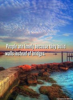 People are lonely because they build walls instead of bridges