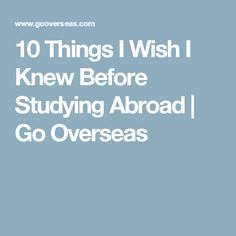 10 Things I Wish I Knew Before Studying Abroad   Go Overseas
