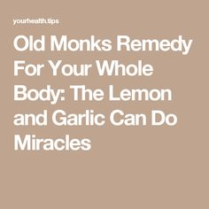 Old Monks Remedy For Your Whole Body: The Lemon and Garlic Can Do Miracles