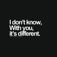 I don't know, with you, it's different.