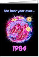 1984 BIRTHDAY Best Year Ever Card by Greeting Card Universe. $3.00. 5 x 7 inch premium quality folded paper greeting card. Birthday greeting cards & photo cards are available at Greeting Card Universe. Whether for one person or the whole family, a paper card will make their birthday memorable this year. Allow Greeting Card Universe to handle all your birthday card needs this year. This paper card includes the following themes: 1984, eighties, and birth year. 198...