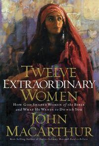 Twelve Extraordinary Women: Dr. John MacArthur - Book - Biblical Studies, Bible Figures, Christian Living, Practical Theology   Ligonier Ministries Store