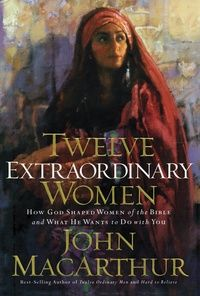 Twelve Extraordinary Women: Dr. John MacArthur - Book - Biblical Studies, Bible Figures, Christian Living, Practical Theology | Ligonier Ministries Store