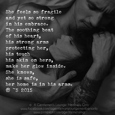 She feels so fragile and yet so strong  in his embrace. The soothing beat of his heart, his strong arms  protecting her, his touch his skin on hers, make her glow inside. She knows, she is safe, her home is in his arms. © ~S 2015