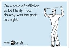 Funny Courtesy Hello Ecard: On a scale of Affliction to Ed Hardy, how douchy was the party last night?