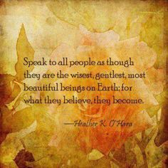 Speak to all people as though they are the wisest, gentlest, most beautiful beings on Earth; for what they believe, they become.