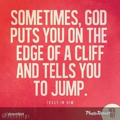 For God to truly test and grow our faith, He sometimes brings us to circumstances which seem impossible or scary, and the moment we can let go of our own inhibitions and jump, we learn what trusting Him feels like at a whole new level!!