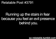 Every night that i have to walk downstairs and go back up when the rest of the house is dark. haha
