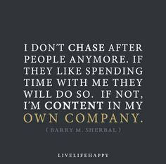 I don't chase after people anymore. If they like spending time with me they will do so. If not, I'm content in my own company. - Barry M. Sherbal