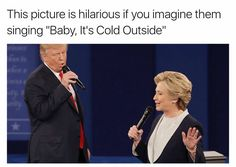 "OH MY GODS ITS HILARIOUS<<<< and Trump going ""baby it's cold outside"" and Hillary be like ""my father'll be worried"""