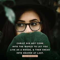 """""""Christ did not come into the world to let you live as a rogue, and then sneak into heaven at last."""" (C.H. Spurgeon)"""