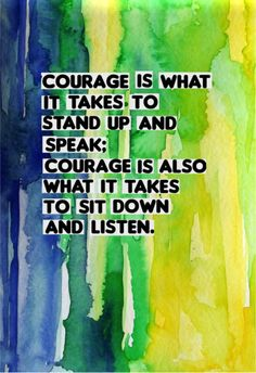 Courage is what it takes to stand up & speak; courage is also what it takes to sit down & listen