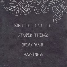 Don't let little stupit things break your happiness   Inspirational Quotes
