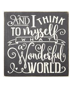 This Black 'And I Think to Myself What a Wonderful World' Wall Sign by Sara's Signs is perfect!