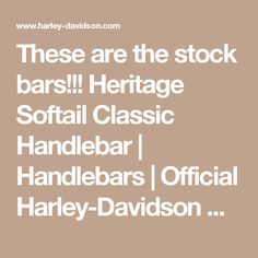 These are the stock bars!!!  Heritage Softail Classic Handlebar | Handlebars | Official Harley-Davidson Online Store