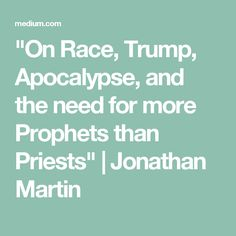 """On Race, Trump, Apocalypse, and the need for more Prophets than Priests"" 