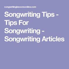 Songwriting Tips - Tips For Songwriting - Songwriting Articles