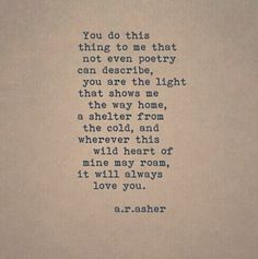 """""""You do this thing to me that not even poetry can describe, you are the light that shows me the way home, a shelter from the cold, and wherever this wild heart of mine may roam, it will always love you."""" — a.r. asher"""