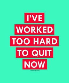 Remember this...remember how much work, effort, thought & fiber of your being you've already invested ... you wanna' quit now?