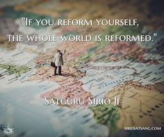 """If you reform yourself, the whole world is reformed.""  Satguru Sirio Ji"