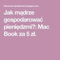 Jak mądrze gospodarować pieniędzmi?: Mac Book za 5 zł. Mac Book, Books, Libros, Book, Book Illustrations, Libri