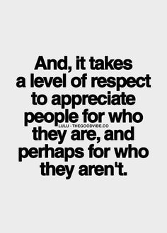 Appreciate people for who they are, and perhaps for who they aren't.