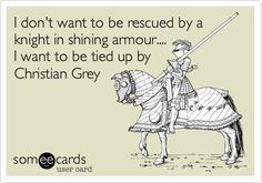 I don't want to be rescued by a knight in shining armour.... I want to be tied up by Christian Grey.