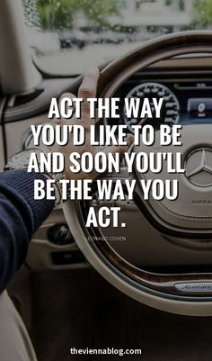 Act the way you'd like to be, and soon, you'll be the way you act.