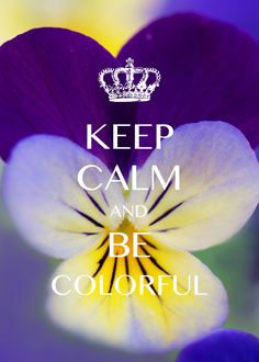 keep calm and be colorful / Created with Keep Calm and Carry On for iOS #keepcalm #pansy