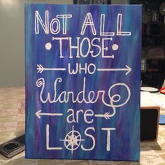 """""""Not all those who wander are lost."""" Canvas I painted. July 2015."""