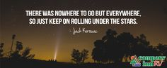 There was nowhere to go but everywhere, so just keep on rolling under the star. -Jack Kerouac