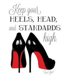 Keep your heels, head, and standards high.