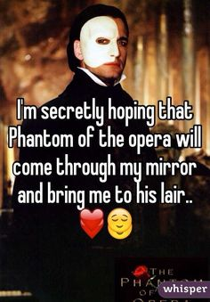 """I'm secretly hoping that Phantom of the opera will come through my mirror and bring me to his lair.. ❤️"""